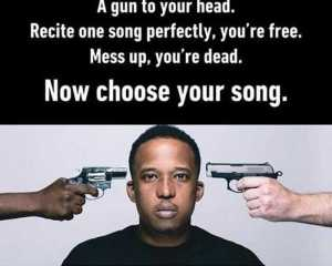 """Lets Play! A Gun To Your Head """"You Are To Sing One Song Without Any Error OR You Are Dead"""" – Which Song Will That Be?"""